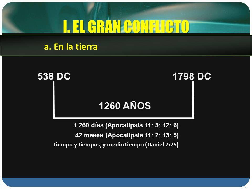 I. EL GRAN CONFLICTO a. En la tierra 538 DC1798 DC 1260 AÑOS 1.260 días (Apocalipsis 11: 3; 12: 6) 42 meses (Apocalipsis 11: 2; 13: 5) tiempo y tiempo
