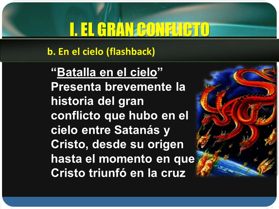 I. EL GRAN CONFLICTO Batalla en el cielo Presenta brevemente la historia del gran conflicto que hubo en el cielo entre Satanás y Cristo, desde su orig