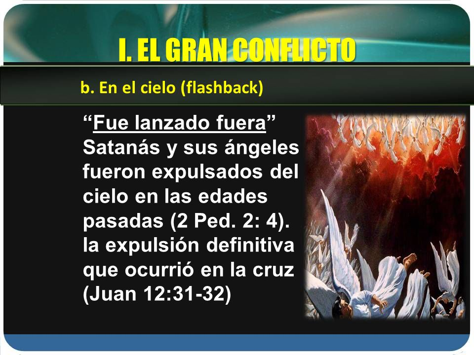 I. EL GRAN CONFLICTO Fue lanzado fuera Satanás y sus ángeles fueron expulsados del cielo en las edades pasadas (2 Ped. 2: 4). la expulsión definitiva