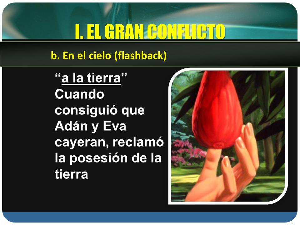I. EL GRAN CONFLICTO a la tierra Cuando consiguió que Adán y Eva cayeran, reclamó la posesión de la tierra b. En el cielo (flashback)