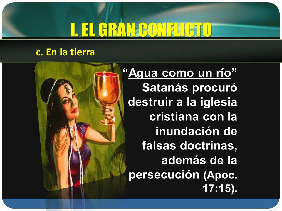 I. EL GRAN CONFLICTO Agua como un río Satanás procuró destruir a la iglesia cristiana con la inundación de falsas doctrinas, además de la persecución