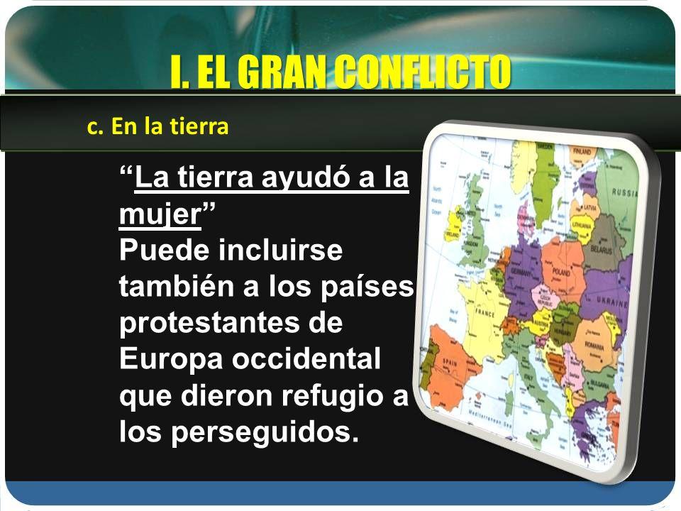 I. EL GRAN CONFLICTO La tierra ayudó a la mujer Puede incluirse también a los países protestantes de Europa occidental que dieron refugio a los perseg