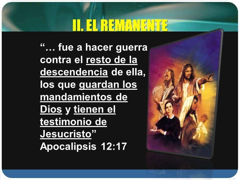 II. EL REMANENTE … fue a hacer guerra contra el resto de la descendencia de ella, los que guardan los mandamientos de Dios y tienen el testimonio de J