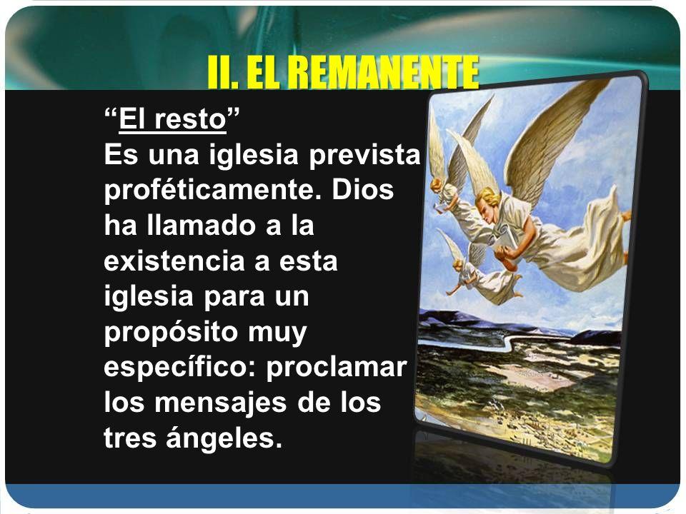 II. EL REMANENTE El resto Es una iglesia prevista proféticamente. Dios ha llamado a la existencia a esta iglesia para un propósito muy específico: pro