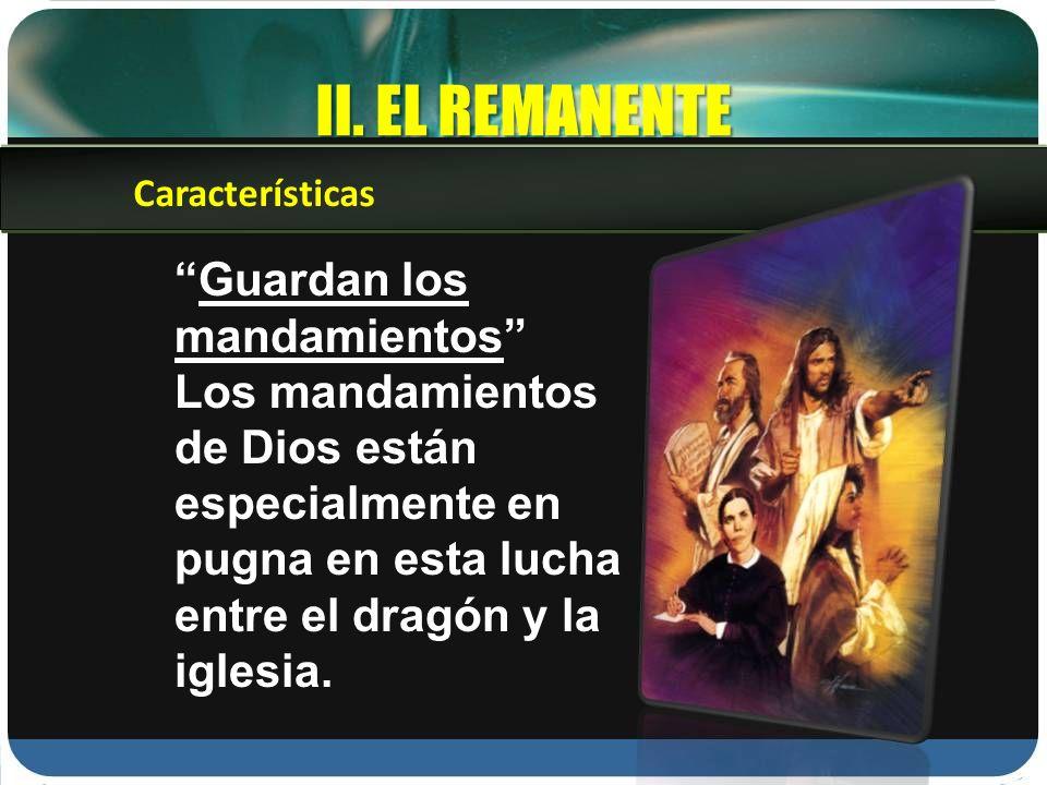 II. EL REMANENTE Guardan los mandamientos Los mandamientos de Dios están especialmente en pugna en esta lucha entre el dragón y la iglesia. Caracterís