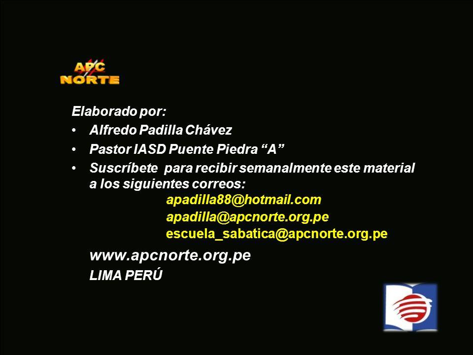 Elaborado por: Alfredo Padilla Chávez Pastor IASD Puente Piedra A Suscríbete para recibir semanalmente este material a los siguientes correos: apadill