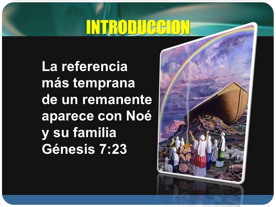 INTRODUCCION La referencia más temprana de un remanente aparece con Noé y su familia Génesis 7:23