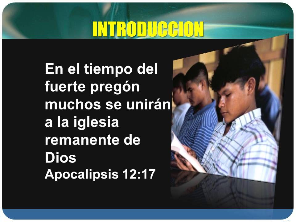 INTRODUCCION En el tiempo del fuerte pregón muchos se unirán a la iglesia remanente de Dios Apocalipsis 12:17