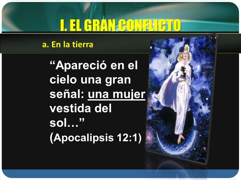 I. EL GRAN CONFLICTO Apareció en el cielo una gran señal: una mujer vestida del sol… ( Apocalipsis 12:1) a. En la tierra