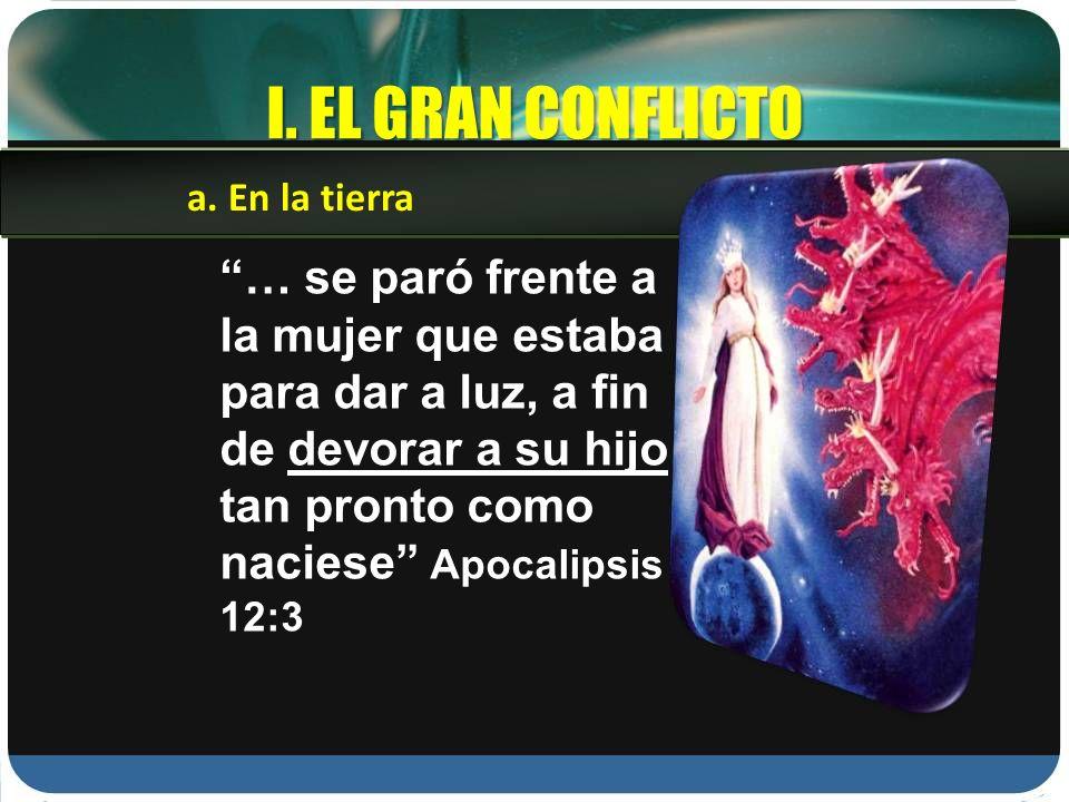 I. EL GRAN CONFLICTO … se paró frente a la mujer que estaba para dar a luz, a fin de devorar a su hijo tan pronto como naciese Apocalipsis 12:3 a. En