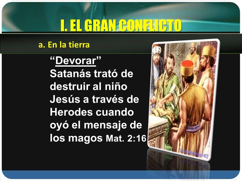 I. EL GRAN CONFLICTO Devorar Satanás trató de destruir al niño Jesús a través de Herodes cuando oyó el mensaje de los magos Mat. 2:16 a. En la tierra