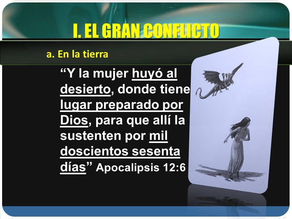 I. EL GRAN CONFLICTO Y la mujer huyó al desierto, donde tiene lugar preparado por Dios, para que allí la sustenten por mil doscientos sesenta días Apo