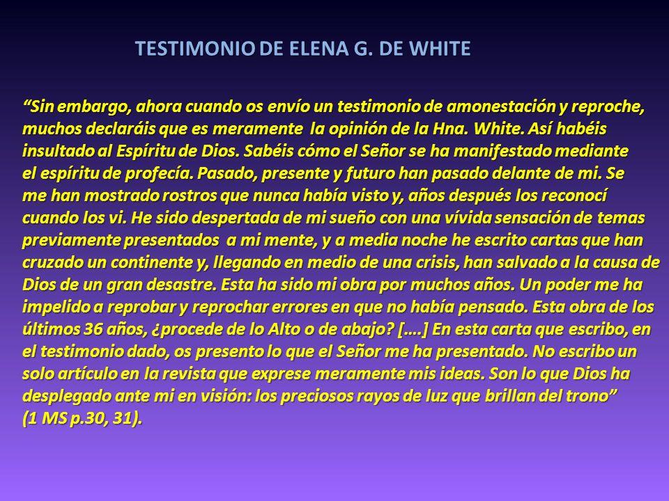 TESTIMONIO DE ELENA G. DE WHITE Sin embargo, ahora cuando os envío un testimonio de amonestación y reproche, muchos declaráis que es meramente la opin