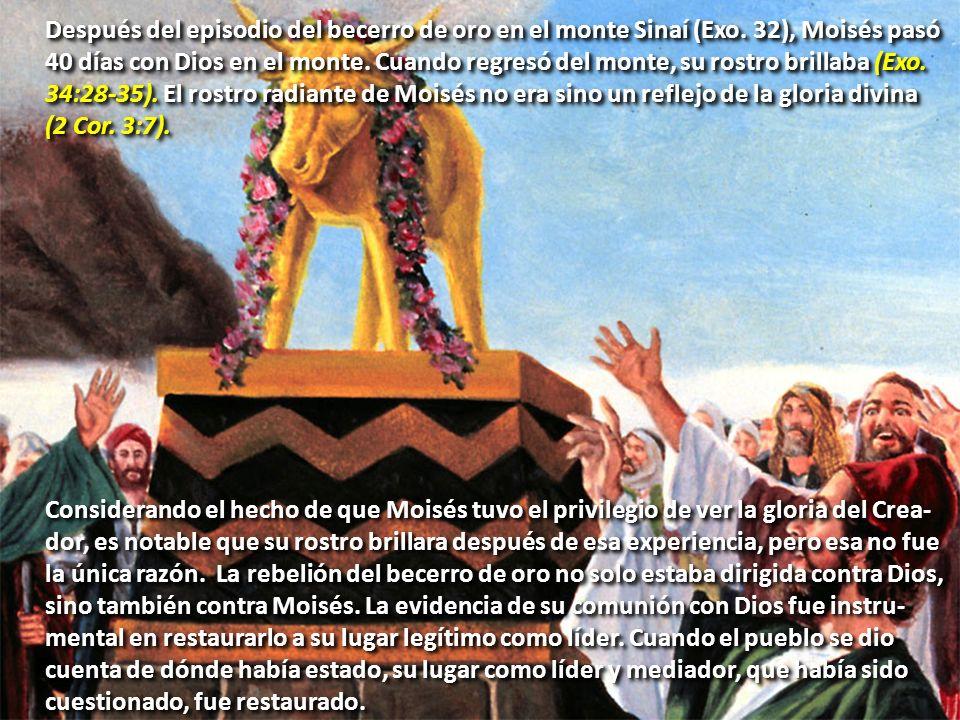 Después del episodio del becerro de oro en el monte Sinaí (Exo. 32), Moisés pasó 40 días con Dios en el monte. Cuando regresó del monte, su rostro bri