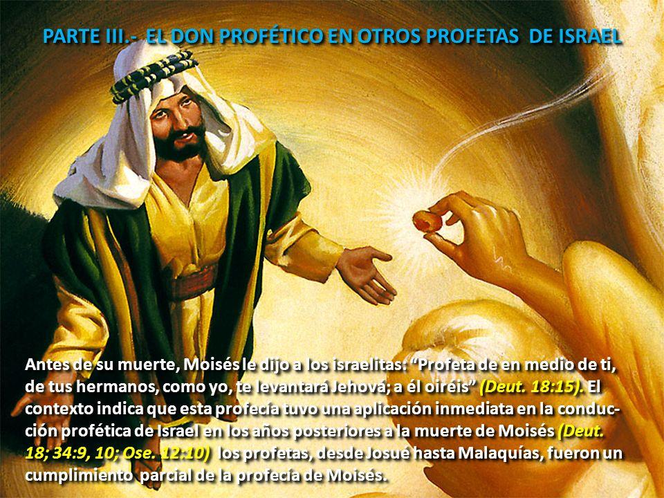 PARTE III.- EL DON PROFÉTICO EN OTROS PROFETAS DE ISRAEL Antes de su muerte, Moisés le dijo a los israelitas: Profeta de en medio de ti, de tus hermanos, como yo, te levantará Jehová; a él oiréis (Deut.