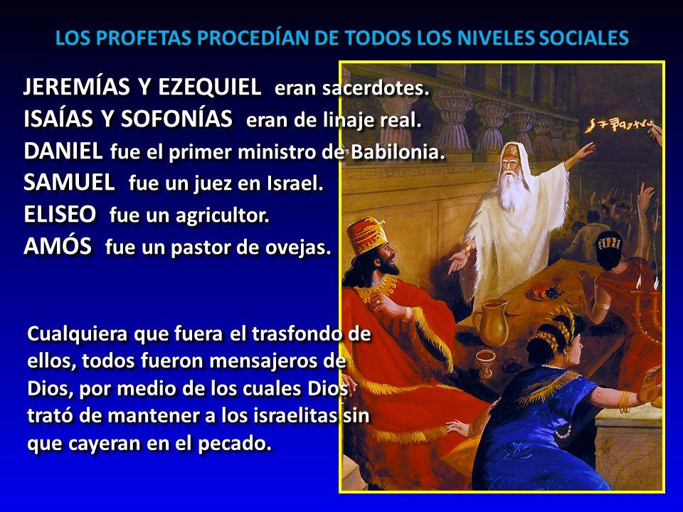 LOS PROFETAS PROCEDÍAN DE TODOS LOS NIVELES SOCIALES JEREMÍAS Y EZEQUIEL eran sacerdotes. ISAÍAS Y SOFONÍAS eran de linaje real. DANIEL fue el primer