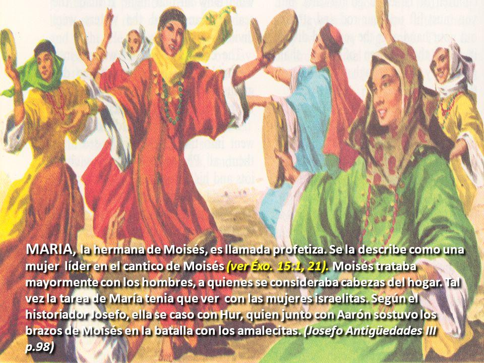MARIA, la hermana de Moisés, es llamada profetiza. Se la describe como una mujer líder en el cantico de Moisés (ver Éxo. 15:1, 21). Moisés trataba may