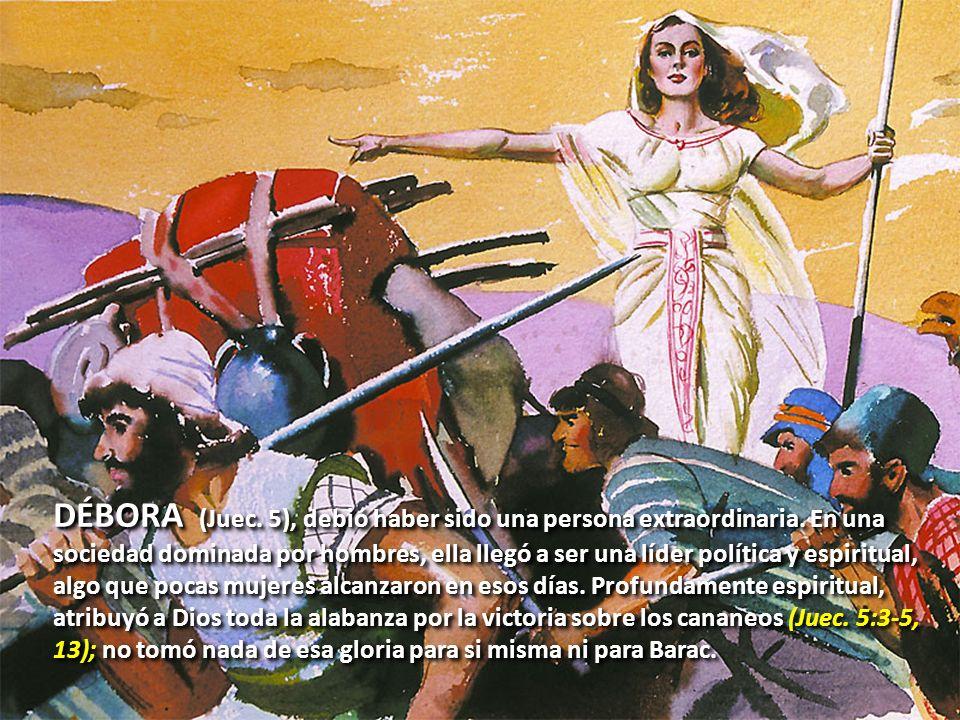 DÉBORA (Juec. 5), debió haber sido una persona extraordinaria. En una sociedad dominada por hombres, ella llegó a ser una líder política y espiritual,