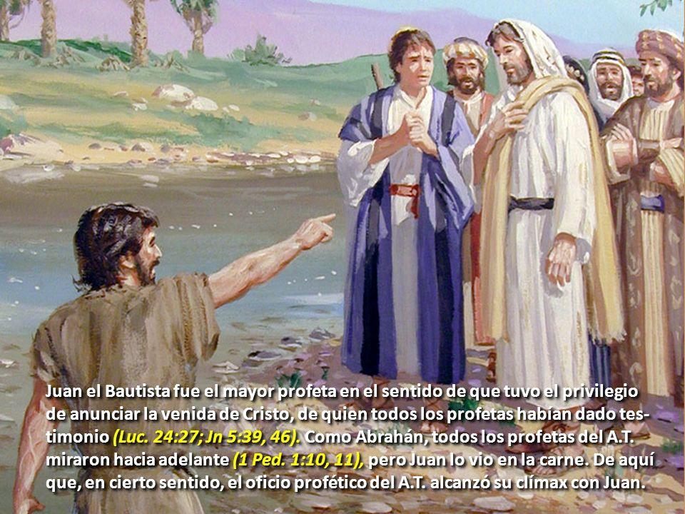 Juan el Bautista fue el mayor profeta en el sentido de que tuvo el privilegio de anunciar la venida de Cristo, de quien todos los profetas habían dado tes- timonio (Luc.