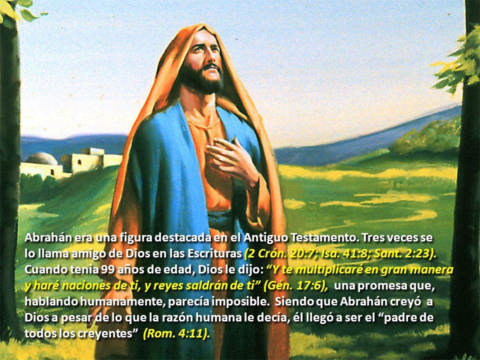 Abrahán era una figura destacada en el Antiguo Testamento. Tres veces se lo llama amigo de Dios en las Escrituras (2 Crón. 20:7; Isa. 41:8; Sant. 2:23