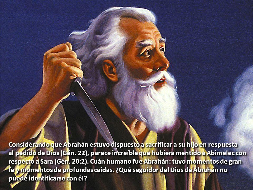 Considerando que Abrahán estuvo dispuesto a sacrificar a su hijo en respuesta al pedido de Dios (Gén. 22), parece increíble que hubiera mentido a Abim