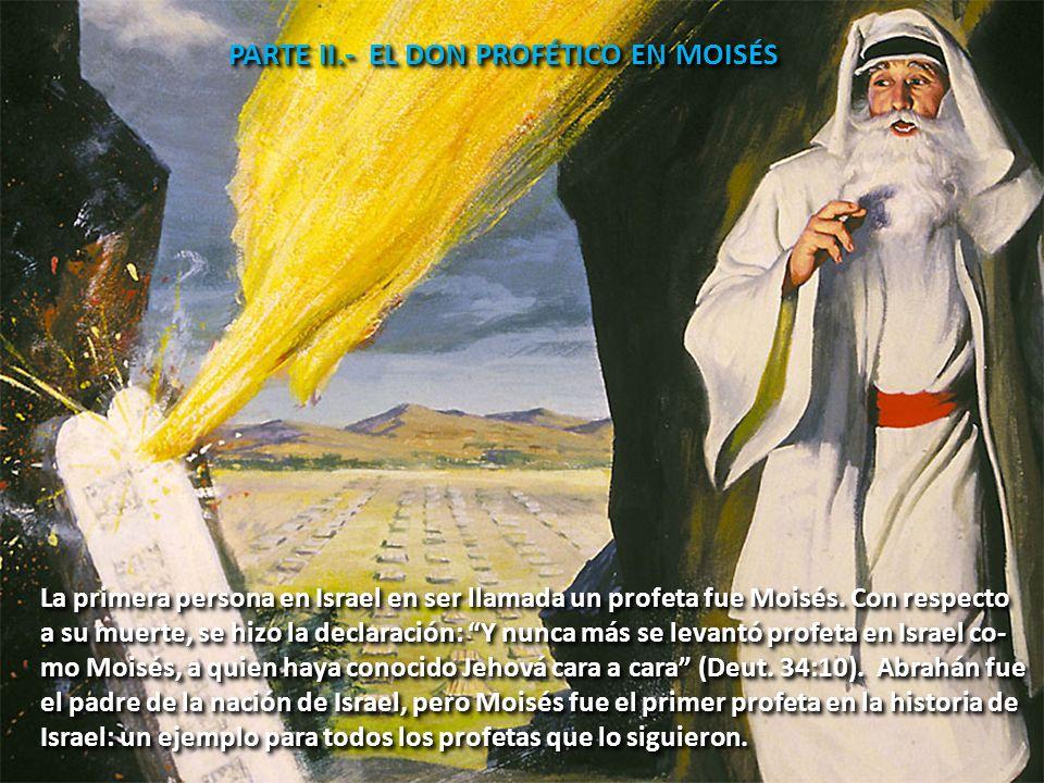 PARTE II.- EL DON PROFÉTICO EN MOISÉS La primera persona en Israel en ser llamada un profeta fue Moisés. Con respecto a su muerte, se hizo la declarac