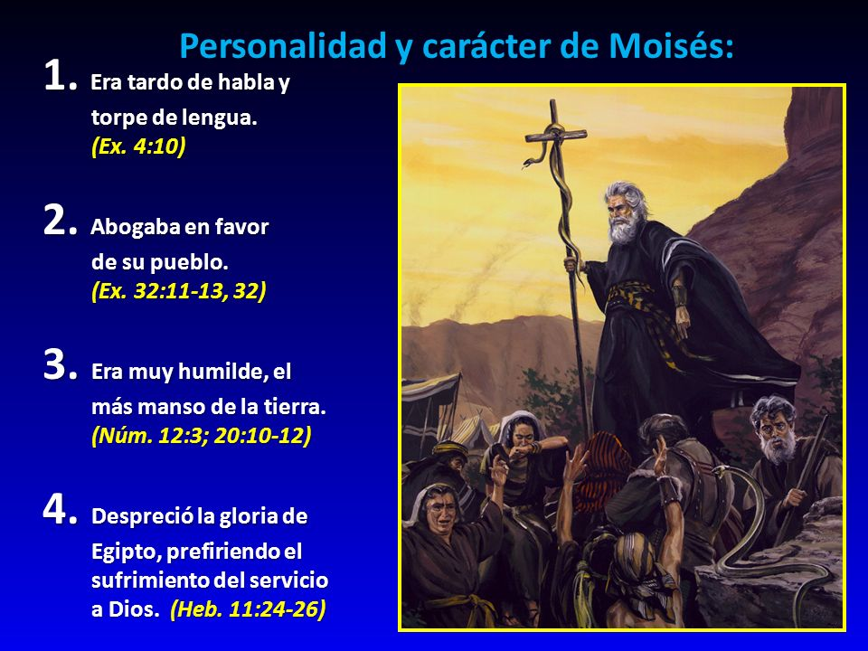 Personalidad y carácter de Moisés: 1. Era tardo de habla y torpe de lengua. (Ex. 4:10) 2. Abogaba en favor de su pueblo. (Ex. 32:11-13, 32) 3. Era muy