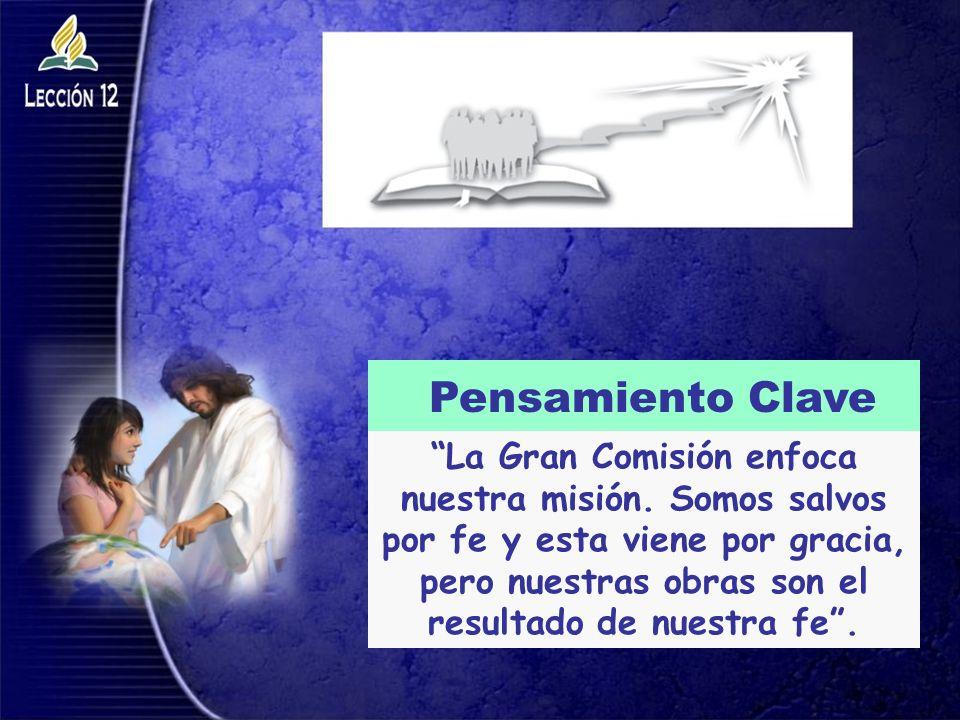 La Gran Comisión enfoca nuestra misión. Somos salvos por fe y esta viene por gracia, pero nuestras obras son el resultado de nuestra fe. Pensamiento C