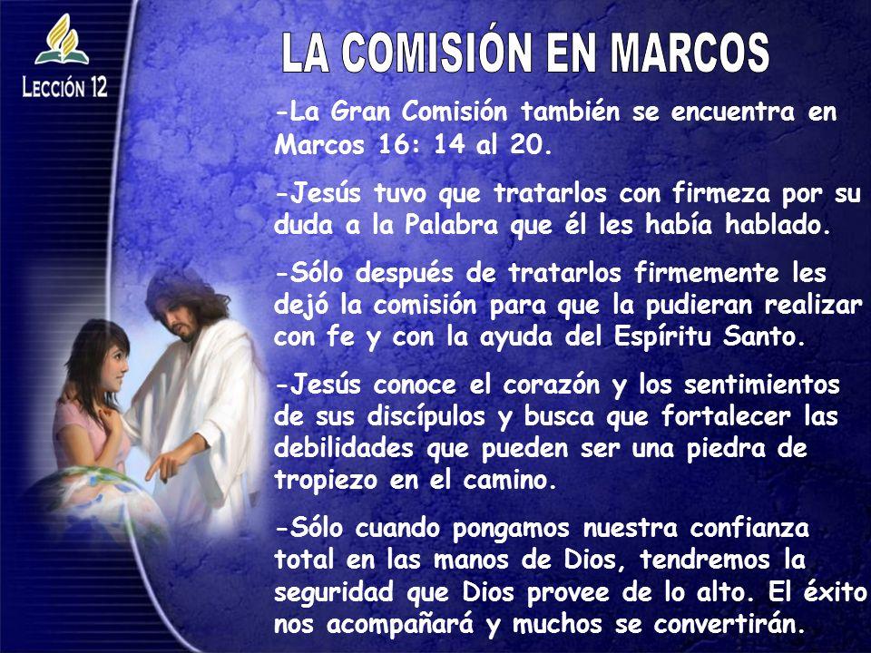 -La Gran Comisión también se encuentra en Marcos 16: 14 al 20. -Jesús tuvo que tratarlos con firmeza por su duda a la Palabra que él les había hablado