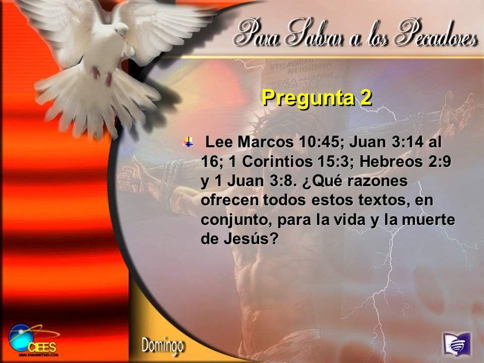 Pregunta 2 Lee Marcos 10:45; Juan 3:14 al 16; 1 Corintios 15:3; Hebreos 2:9 y 1 Juan 3:8. ¿Qué razones ofrecen todos estos textos, en conjunto, para l