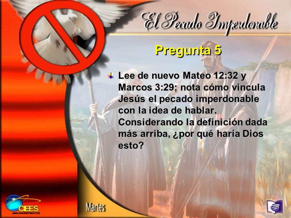 Pregunta 5 Lee de nuevo Mateo 12:32 y Marcos 3:29; nota cómo vincula Jesús el pecado imperdonable con la idea de hablar. Considerando la definición da