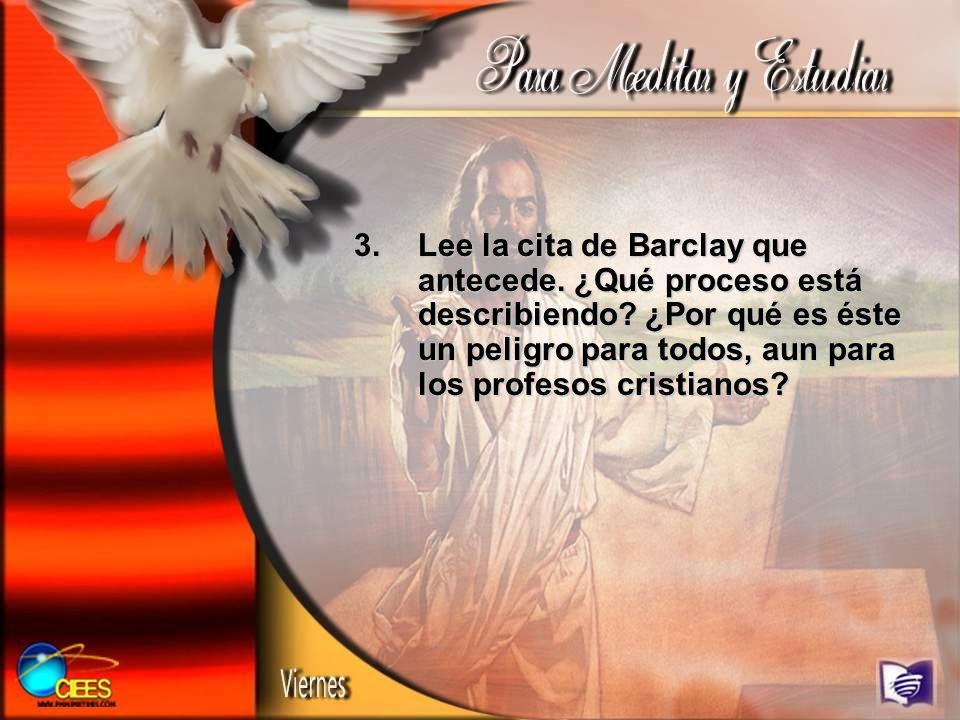 3.Lee la cita de Barclay que antecede. ¿Qué proceso está describiendo? ¿Por qué es éste un peligro para todos, aun para los profesos cristianos?