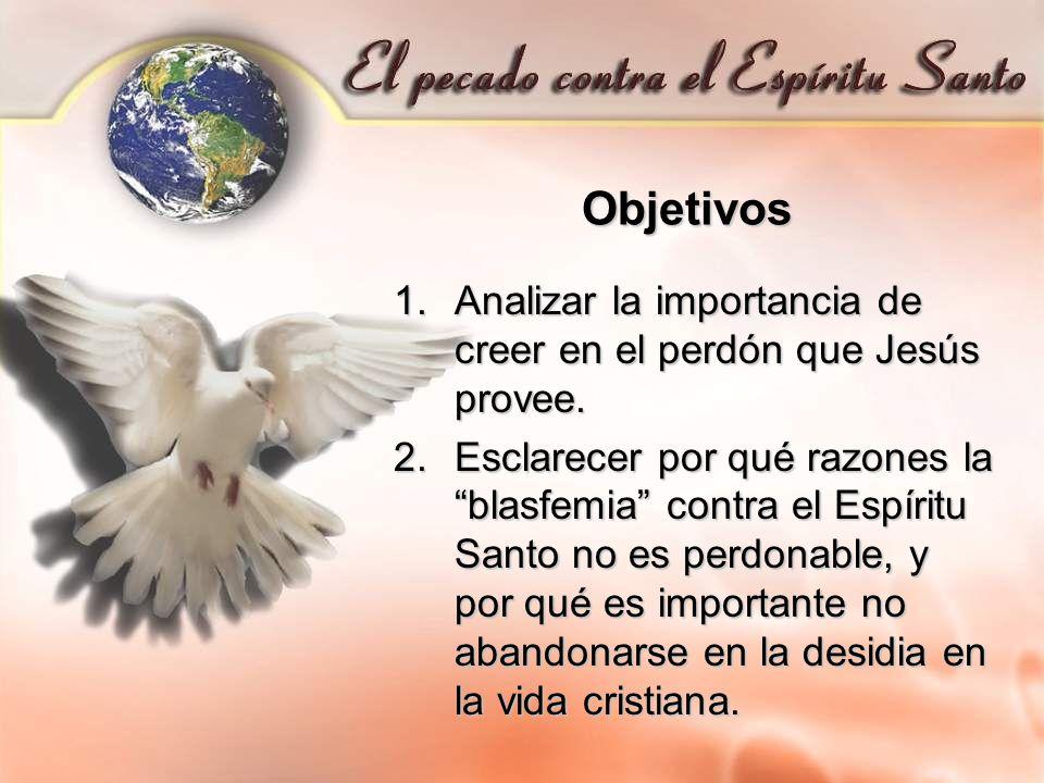 Objetivos 1.Analizar la importancia de creer en el perdón que Jesús provee. 2.Esclarecer por qué razones la blasfemia contra el Espíritu Santo no es p