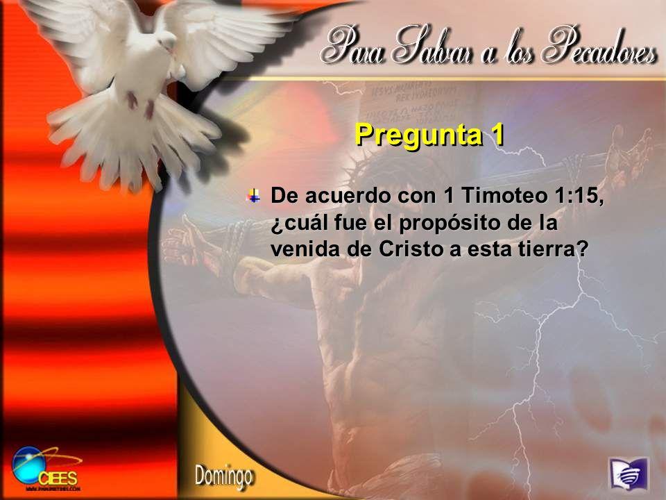 Pregunta 1 De acuerdo con 1 Timoteo 1:15, ¿cuál fue el propósito de la venida de Cristo a esta tierra?