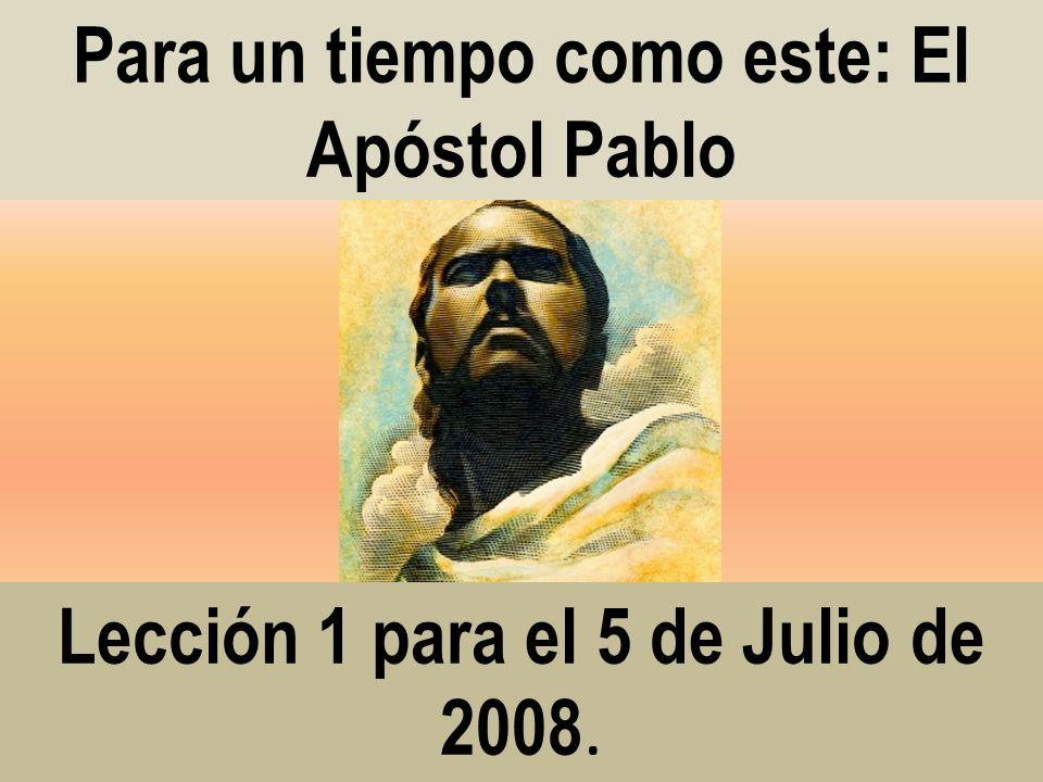 Lección 1 para el 5 de Julio de 2008. Para un tiempo como este: El Apóstol Pablo