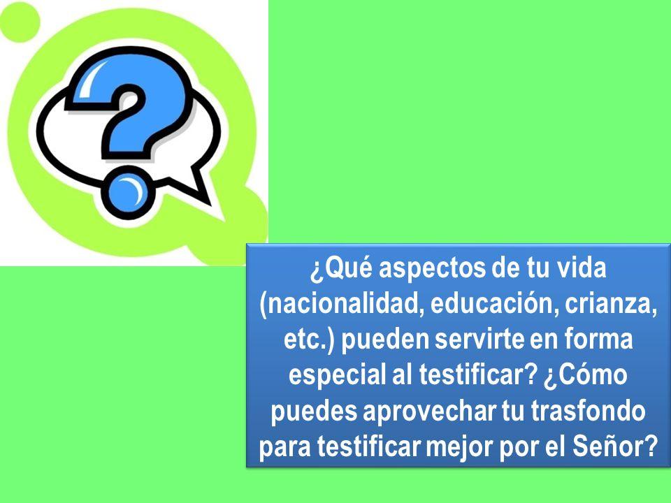 ¿Qué aspectos de tu vida (nacionalidad, educación, crianza, etc.) pueden servirte en forma especial al testificar? ¿Cómo puedes aprovechar tu trasfond