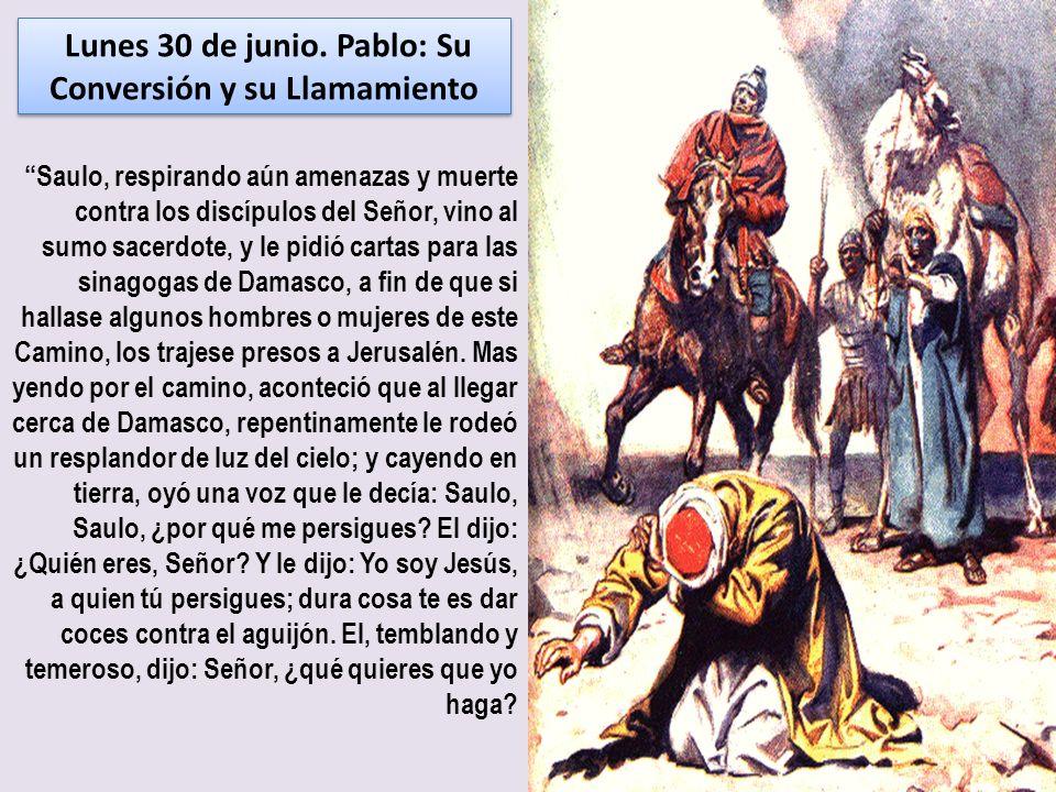 Lunes 30 de junio. Pablo: Su Conversión y su Llamamiento Saulo, respirando aún amenazas y muerte contra los discípulos del Señor, vino al sumo sacerdo