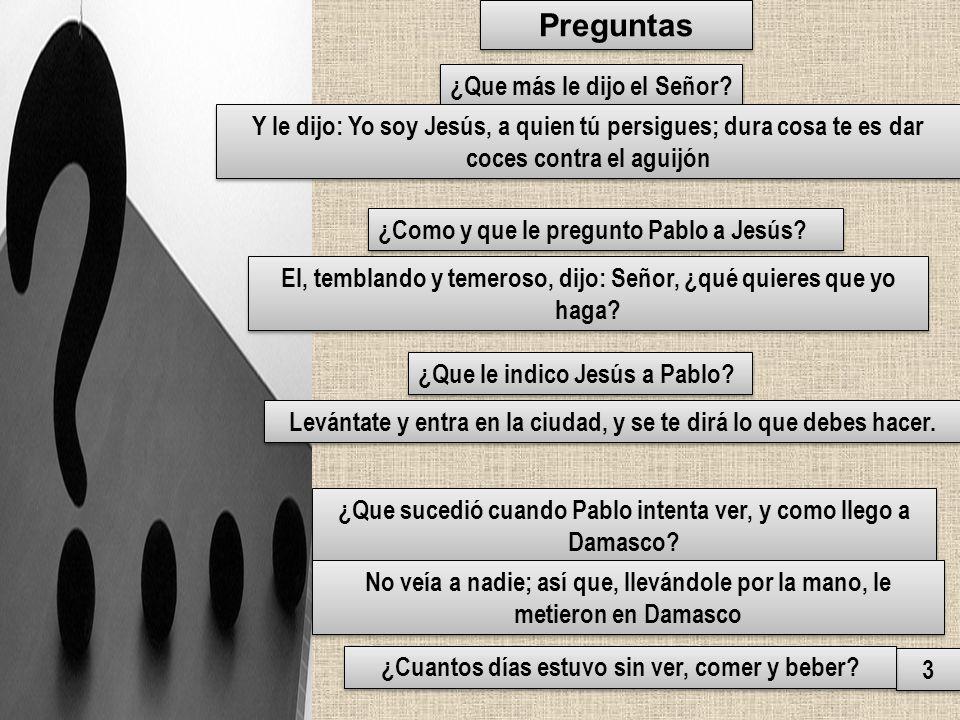 Preguntas 3 3 ¿Que más le dijo el Señor? Y le dijo: Yo soy Jesús, a quien tú persigues; dura cosa te es dar coces contra el aguijón ¿Como y que le pre
