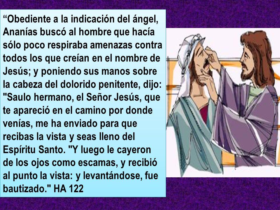 Obediente a la indicación del ángel, Ananías buscó al hombre que hacía sólo poco respiraba amenazas contra todos los que creían en el nombre de Jesús;