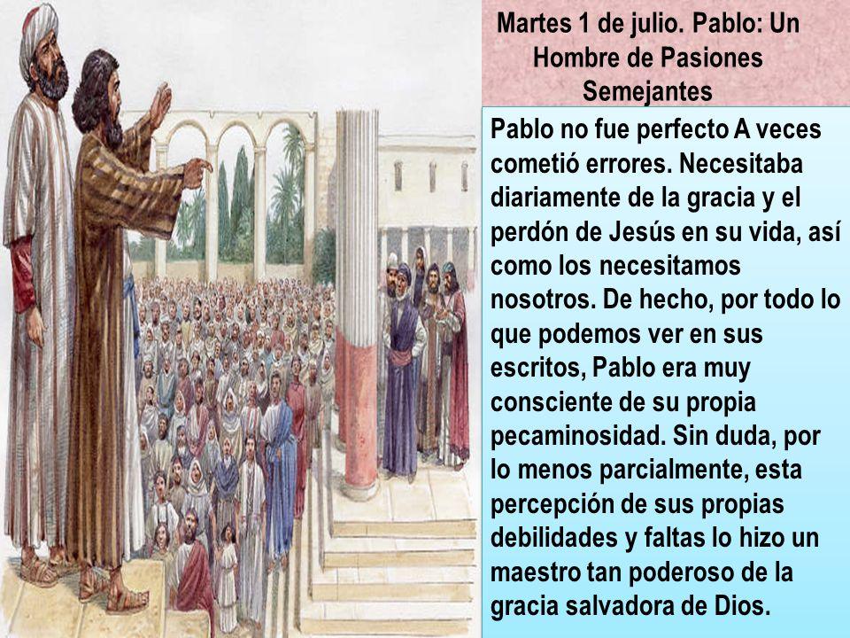 Martes 1 de julio. Pablo: Un Hombre de Pasiones Semejantes Pablo no fue perfecto A veces cometió errores. Necesitaba diariamente de la gracia y el per