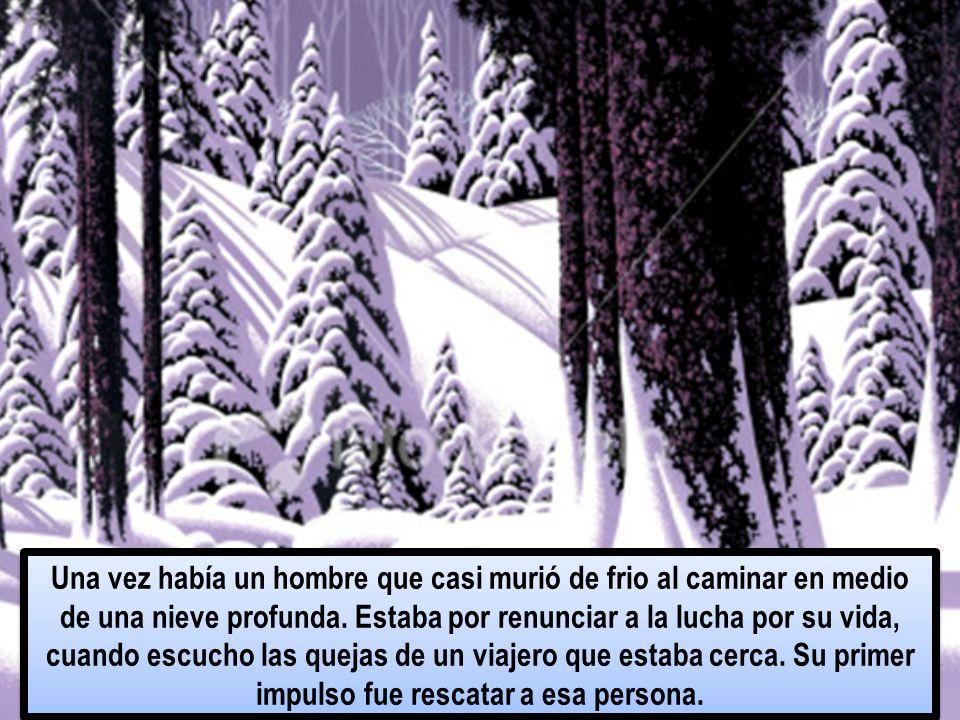 Una vez había un hombre que casi murió de frio al caminar en medio de una nieve profunda. Estaba por renunciar a la lucha por su vida, cuando escucho
