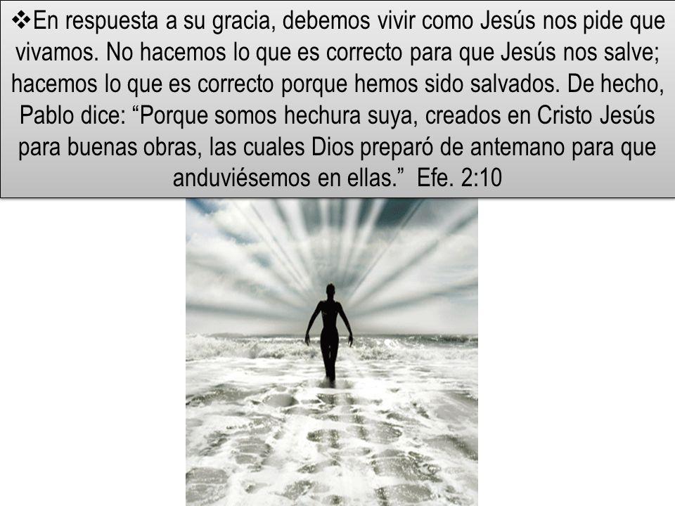 En respuesta a su gracia, debemos vivir como Jesús nos pide que vivamos. No hacemos lo que es correcto para que Jesús nos salve; hacemos lo que es cor