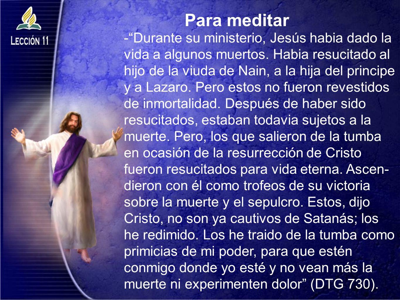 Para meditar -Durante su ministerio, Jesús habia dado la vida a algunos muertos. Habia resucitado al hijo de la viuda de Nain, a la hija del principe