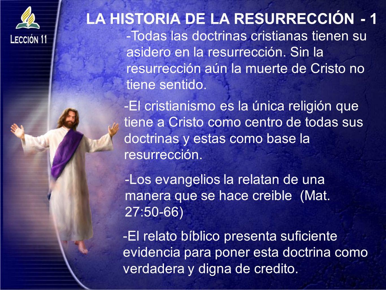 LA HISTORIA DE LA RESURRECCIÓN - 1 -Todas las doctrinas cristianas tienen su asidero en la resurrección. Sin la resurrección aún la muerte de Cristo n