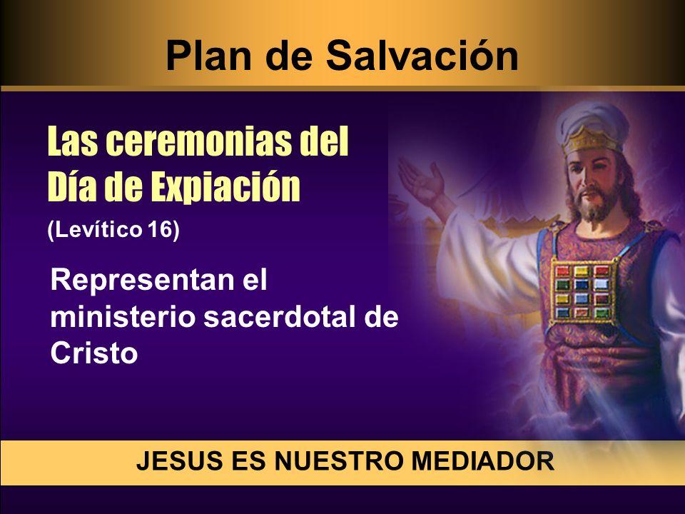 Representan el ministerio sacerdotal de Cristo JESUS ES NUESTRO MEDIADOR Las ceremonias del Día de Expiación (Levítico 16) Plan de Salvación