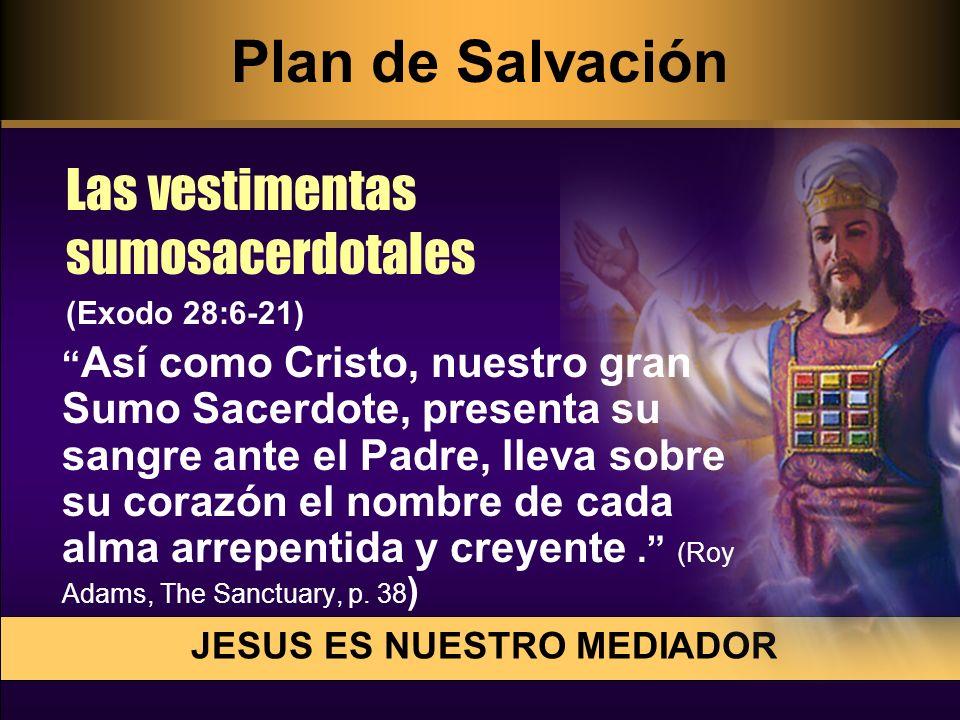 JESUS ES NUESTRO MEDIADOR Las vestimentas sumosacerdotales (Exodo 28:6-21) Así como Cristo, nuestro gran Sumo Sacerdote, presenta su sangre ante el Pa