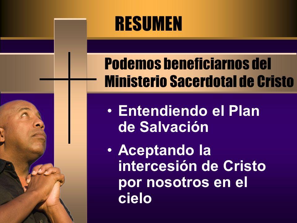 RESUMEN Podemos beneficiarnos del Ministerio Sacerdotal de Cristo Entendiendo el Plan de Salvación Aceptando la intercesión de Cristo por nosotros en