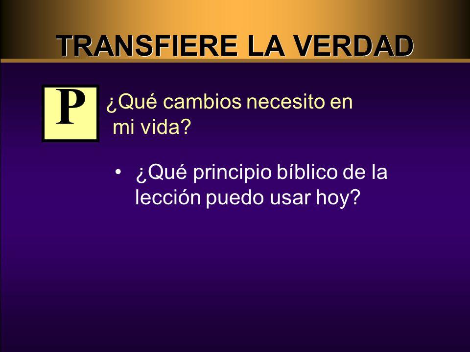 ¿Qué cambios necesito en mi vida? ¿Qué principio bíblico de la lección puedo usar hoy? P TRANSFIERE LA VERDAD
