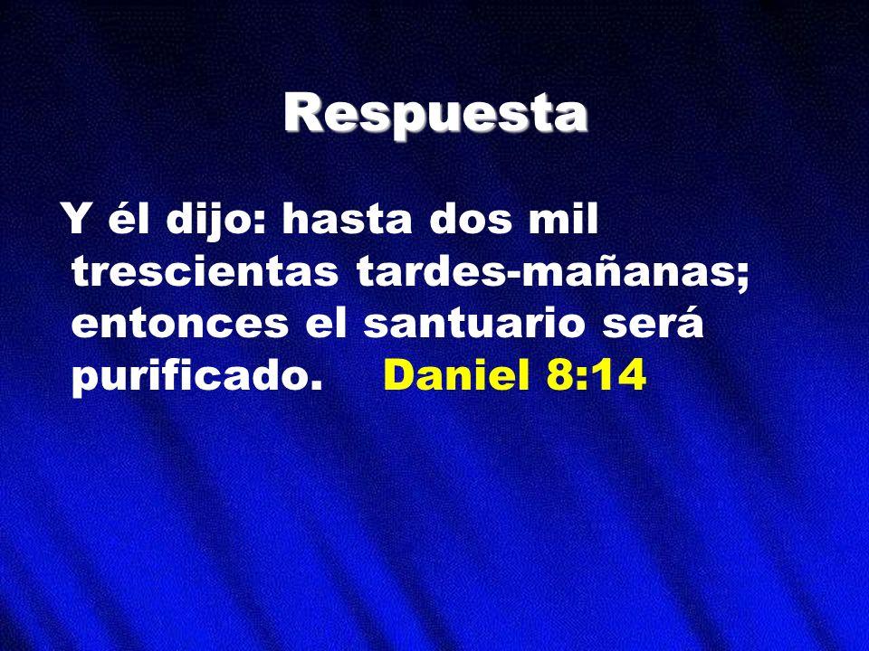 Respuesta Y él dijo: hasta dos mil trescientas tardes-mañanas; entonces el santuario será purificado. Daniel 8:14