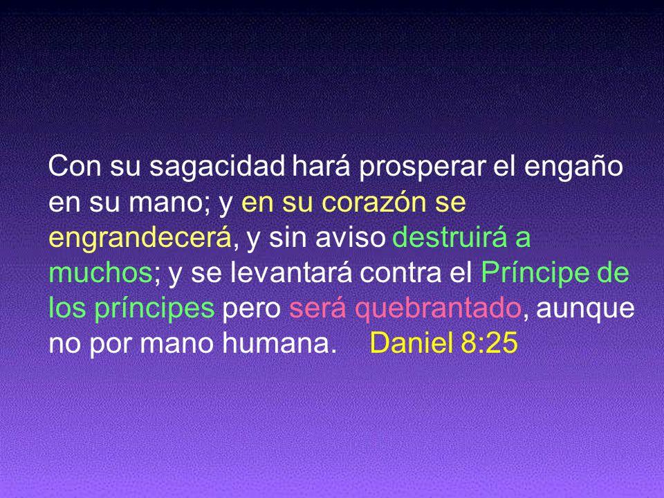 Con su sagacidad hará prosperar el engaño en su mano; y en su corazón se engrandecerá, y sin aviso destruirá a muchos; y se levantará contra el Prínci
